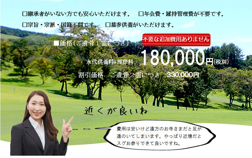 継承者がいない方でもご安心いただけます。年会費・維持管理費が不要。永代供養料と埋葬料あわせて180,000円(税別)。不要な追加費用はありません。